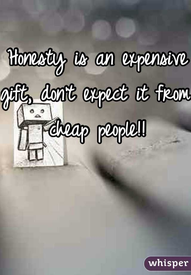 Honesty is an expensive gift, don't expect it from cheap people!!
