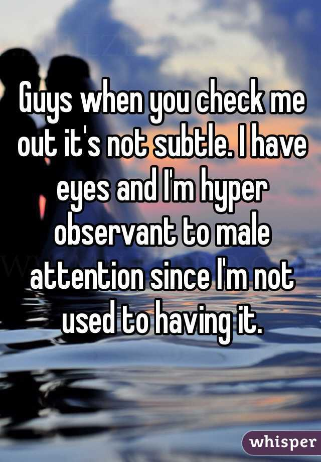 Guys when you check me out it's not subtle. I have eyes and I'm hyper observant to male attention since I'm not used to having it.