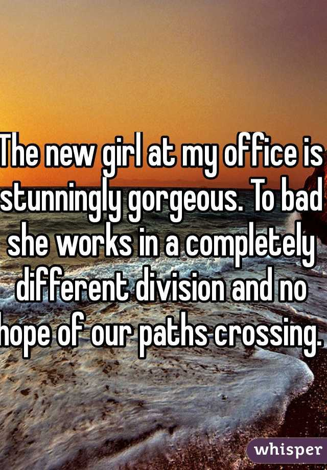 The new girl at my office is stunningly gorgeous. To bad she works in a completely different division and no hope of our paths crossing.