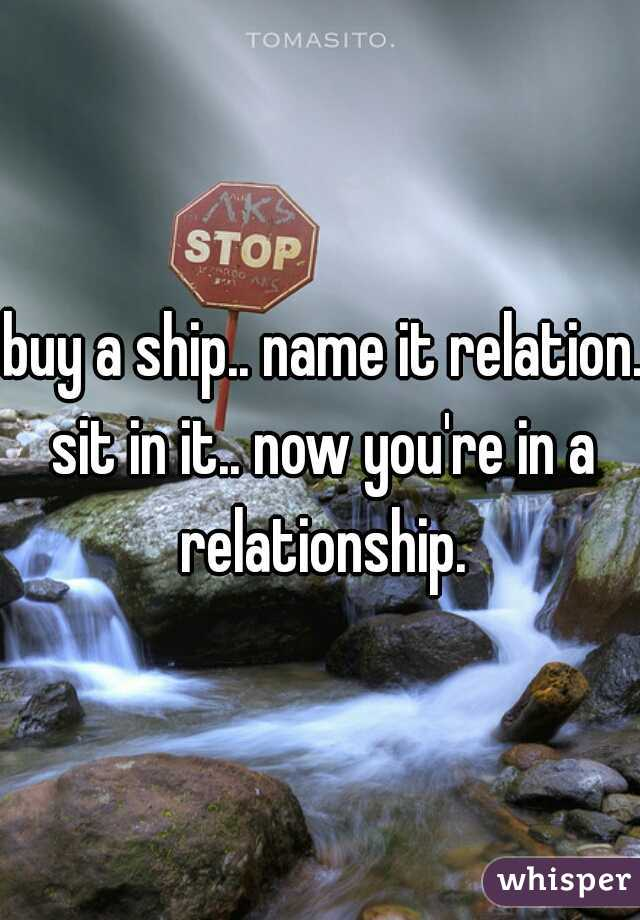 buy a ship.. name it relation. sit in it.. now you're in a relationship.