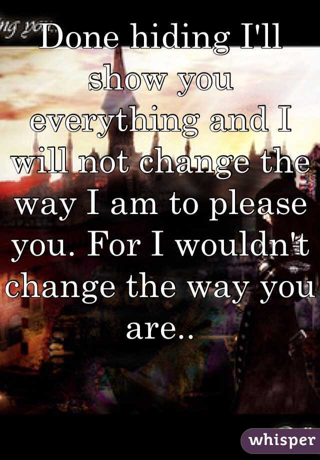 Done hiding I'll show you everything and I will not change the way I am to please you. For I wouldn't change the way you are..