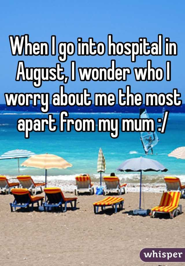 When I go into hospital in August, I wonder who I worry about me the most apart from my mum :/