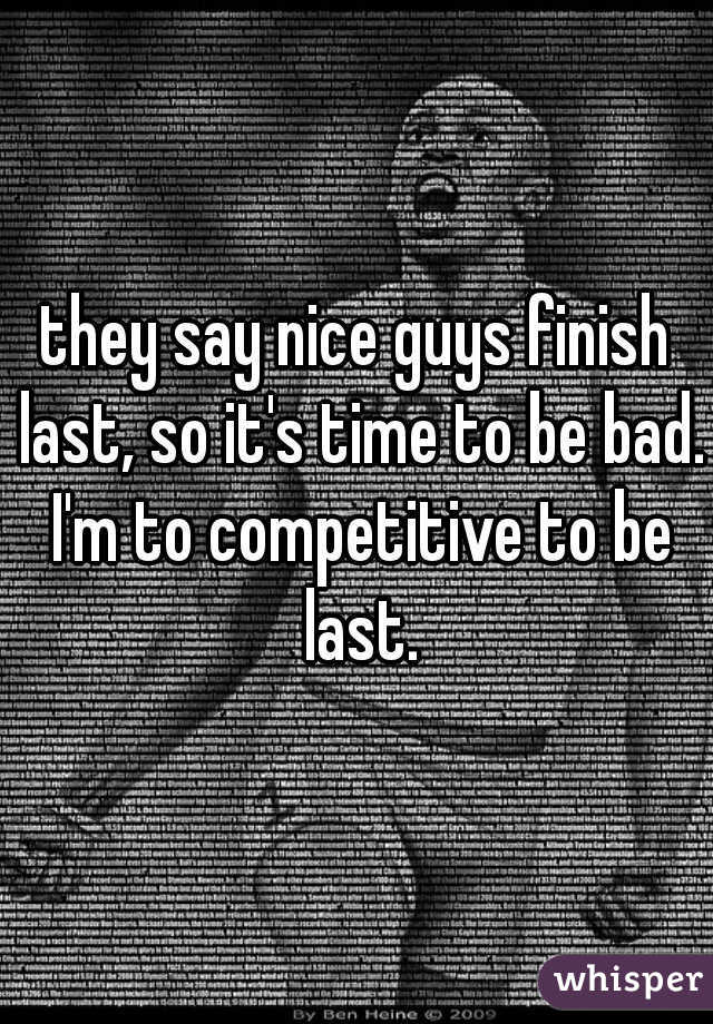 they say nice guys finish last, so it's time to be bad. I'm to competitive to be last.