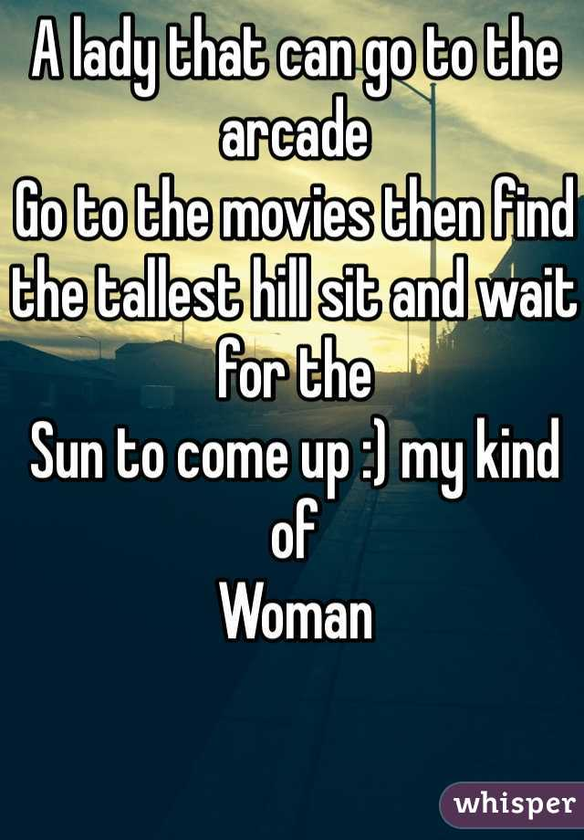 A lady that can go to the arcade  Go to the movies then find the tallest hill sit and wait for the  Sun to come up :) my kind of  Woman