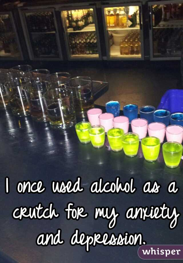 I once used alcohol as a crutch for my anxiety and depression.