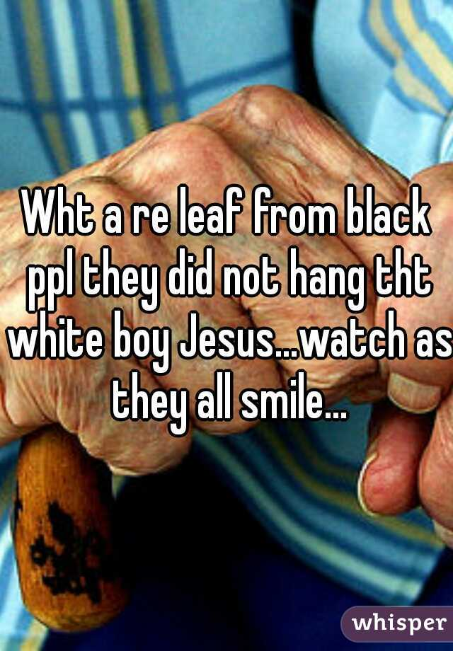 Wht a re leaf from black ppl they did not hang tht white boy Jesus...watch as they all smile...