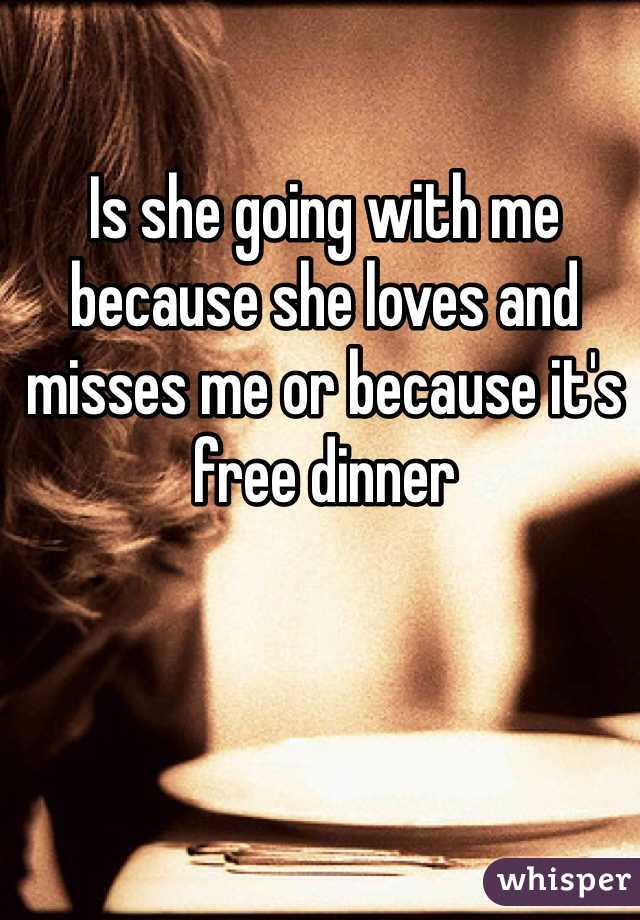 Is she going with me because she loves and misses me or because it's free dinner