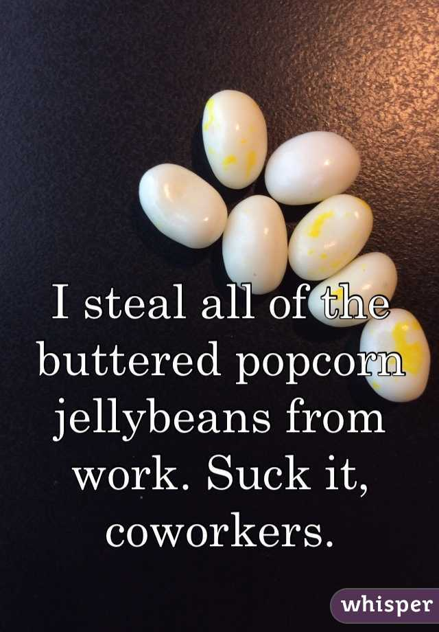 I steal all of the buttered popcorn jellybeans from work. Suck it, coworkers.
