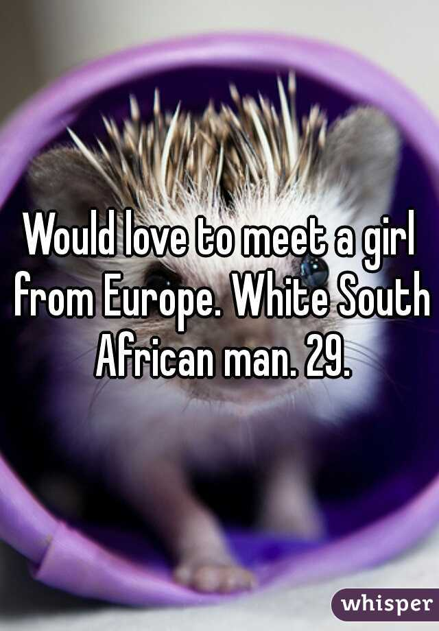 Would love to meet a girl from Europe. White South African man. 29.