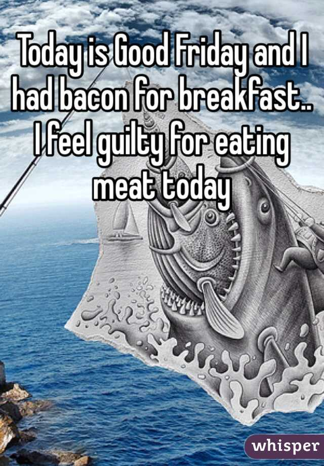 Today is Good Friday and I had bacon for breakfast.. I feel guilty for eating meat today