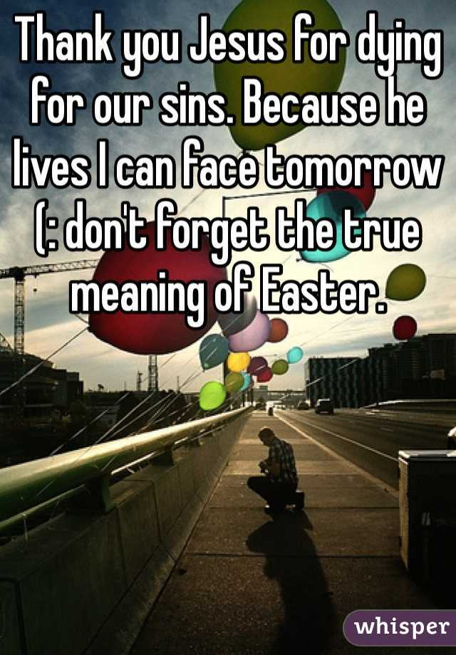 Thank you Jesus for dying for our sins. Because he lives I can face tomorrow (: don't forget the true meaning of Easter.