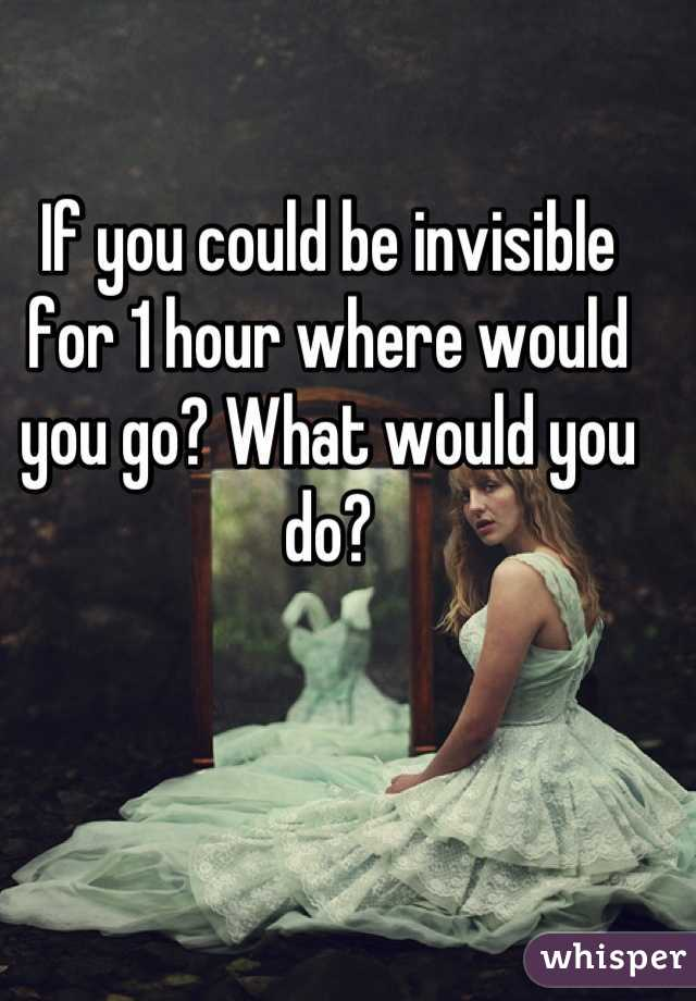 If you could be invisible for 1 hour where would you go? What would you do?