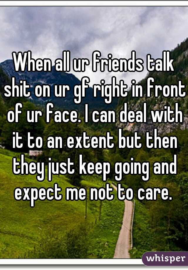 When all ur friends talk shit on ur gf right in front of ur face. I can deal with it to an extent but then they just keep going and expect me not to care.