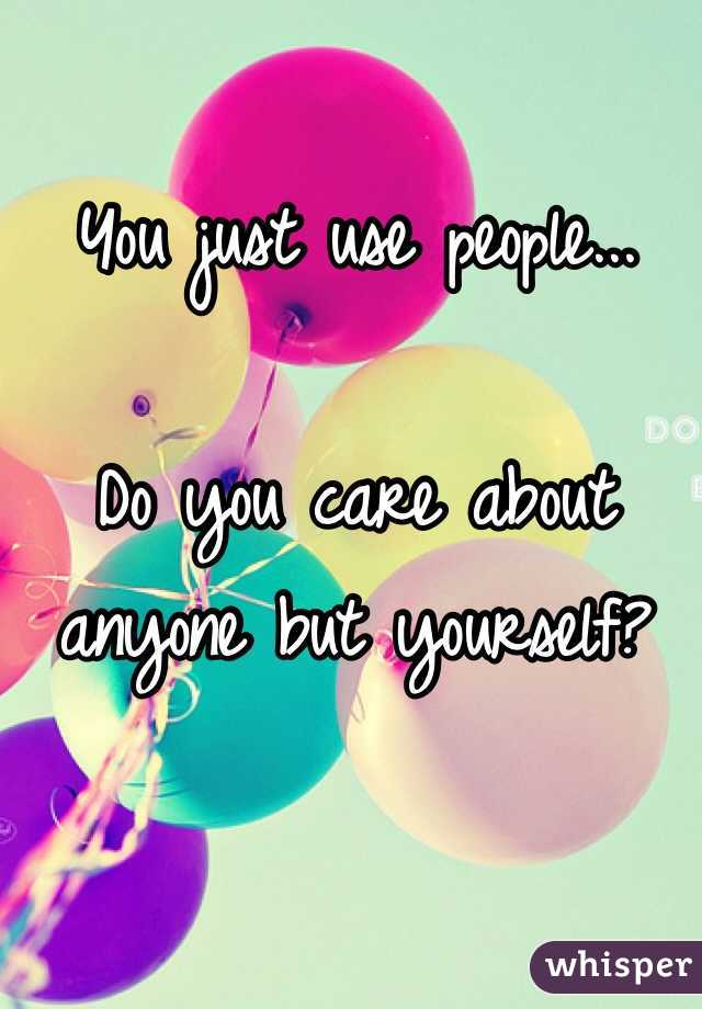 You just use people...  Do you care about anyone but yourself?