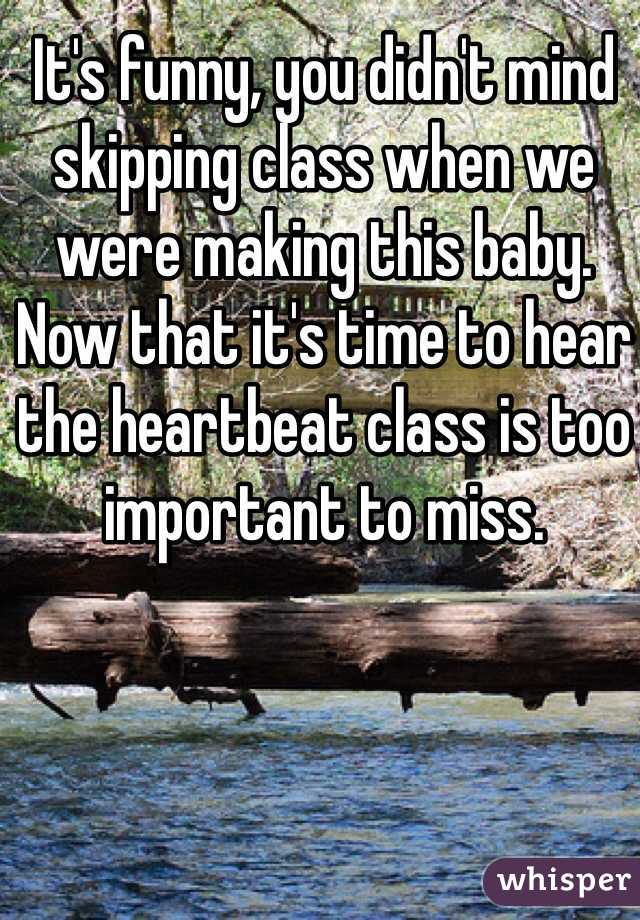 It's funny, you didn't mind skipping class when we were making this baby. Now that it's time to hear the heartbeat class is too important to miss.