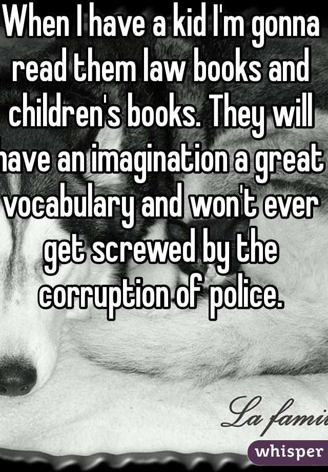 When I have a kid I'm gonna read them law books and children's books. They will have an imagination a great vocabulary and won't ever get screwed by the corruption of police.