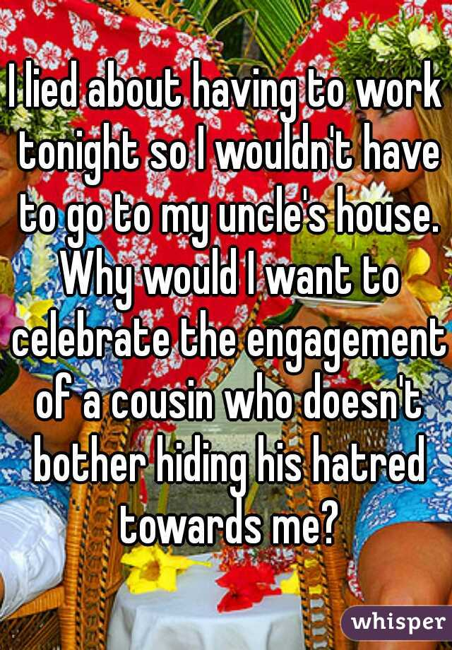 I lied about having to work tonight so I wouldn't have to go to my uncle's house. Why would I want to celebrate the engagement of a cousin who doesn't bother hiding his hatred towards me?