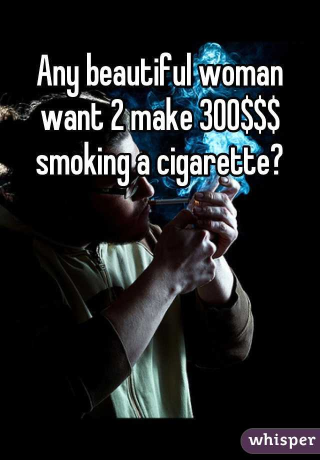 Any beautiful woman want 2 make 300$$$ smoking a cigarette?