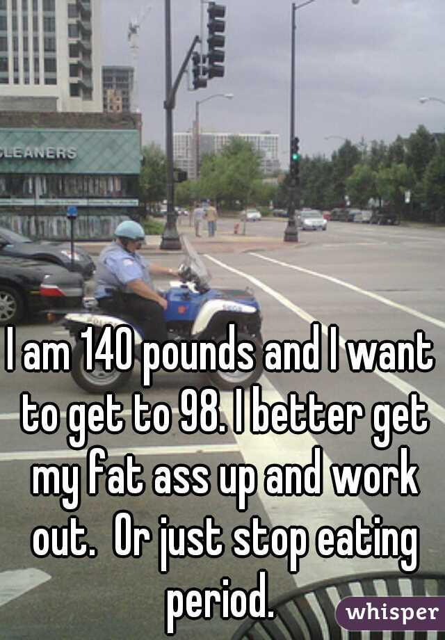 I am 140 pounds and I want to get to 98. I better get my fat ass up and work out.  Or just stop eating period.