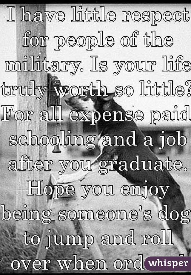 I have little respect for people of the military. Is your life truly worth so little? For all expense paid schooling and a job after you graduate. Hope you enjoy being someone's dog to jump and roll over when ordered