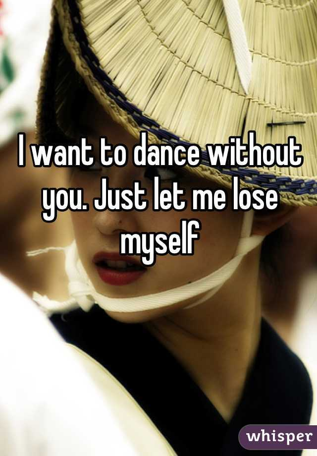 I want to dance without you. Just let me lose myself