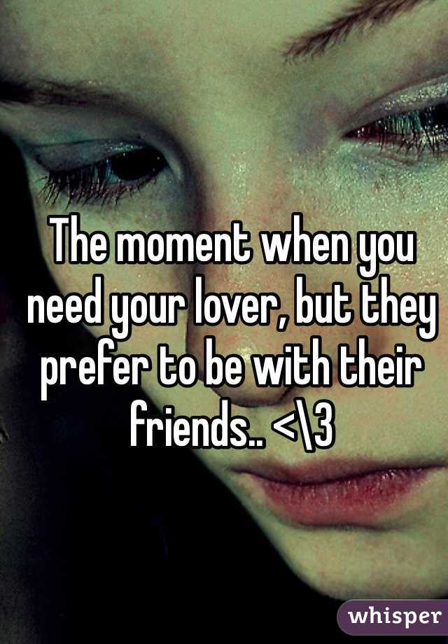 The moment when you need your lover, but they prefer to be with their friends.. <\3
