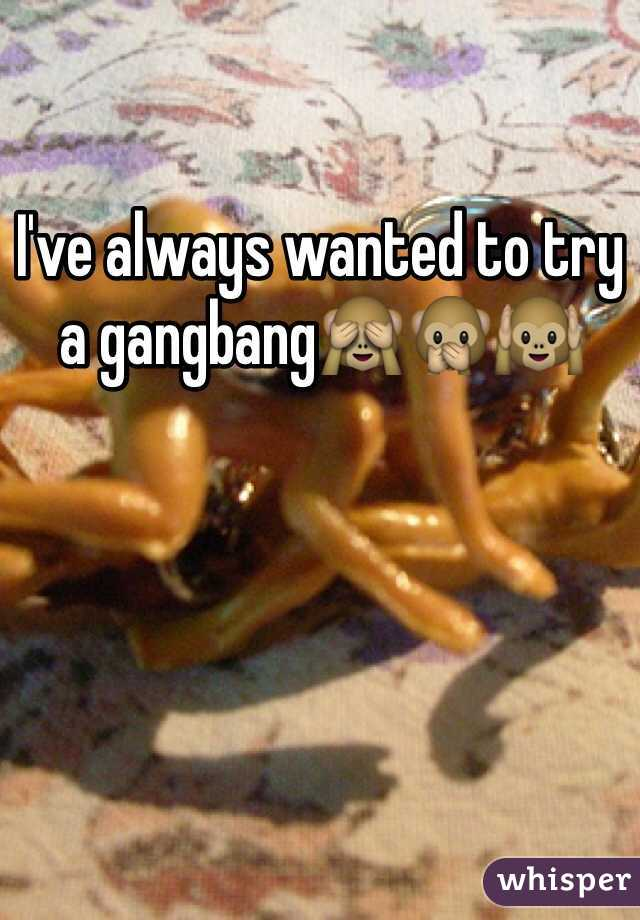 I've always wanted to try a gangbang🙈🙊🙉