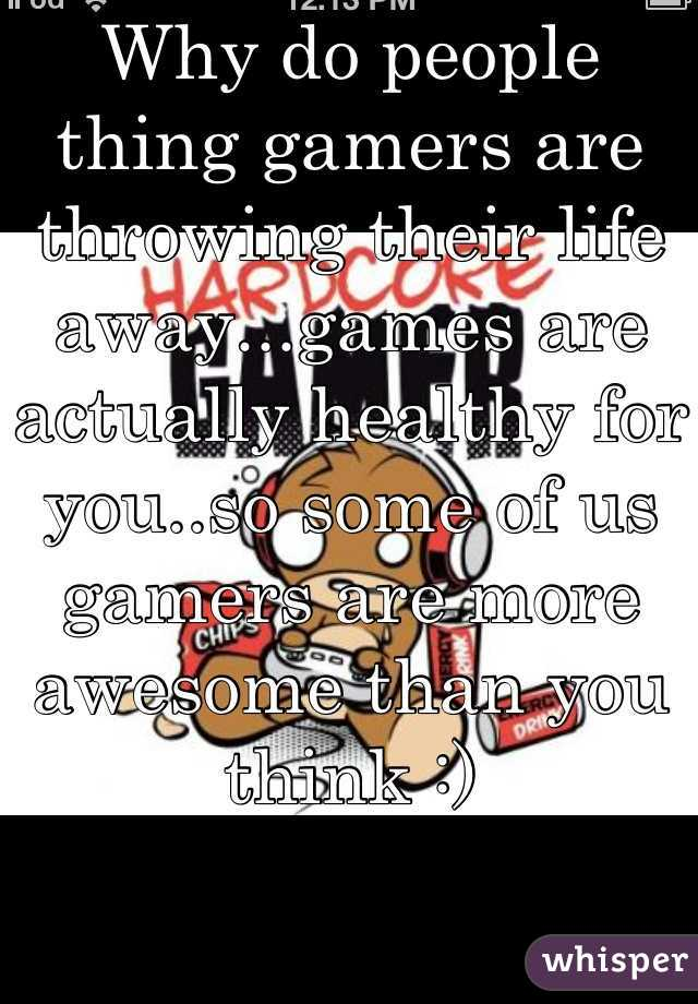 Why do people thing gamers are throwing their life away...games are actually healthy for you..so some of us gamers are more awesome than you think :)
