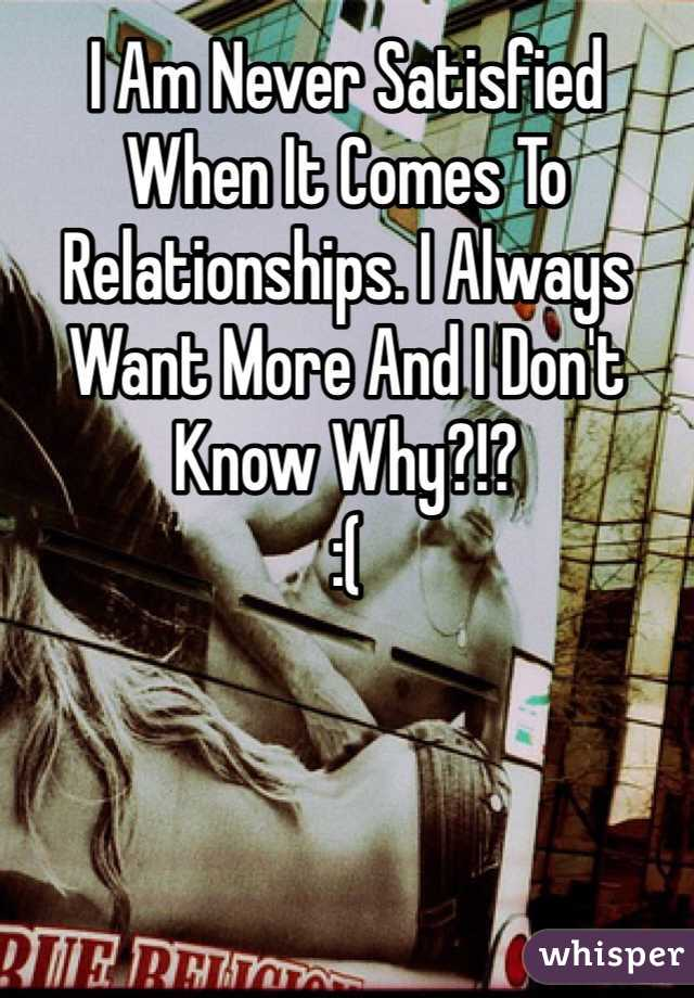I Am Never Satisfied When It Comes To Relationships. I Always Want More And I Don't Know Why?!? :(