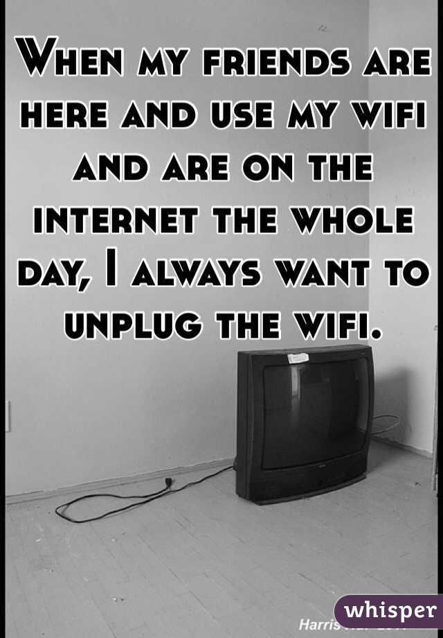 When my friends are here and use my wifi and are on the internet the whole day, I always want to unplug the wifi.