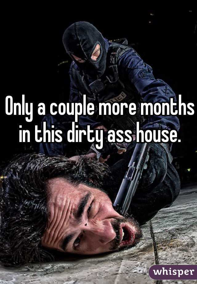 Only a couple more months in this dirty ass house.
