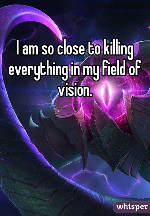 I am so close to killing everything in my field of vision.