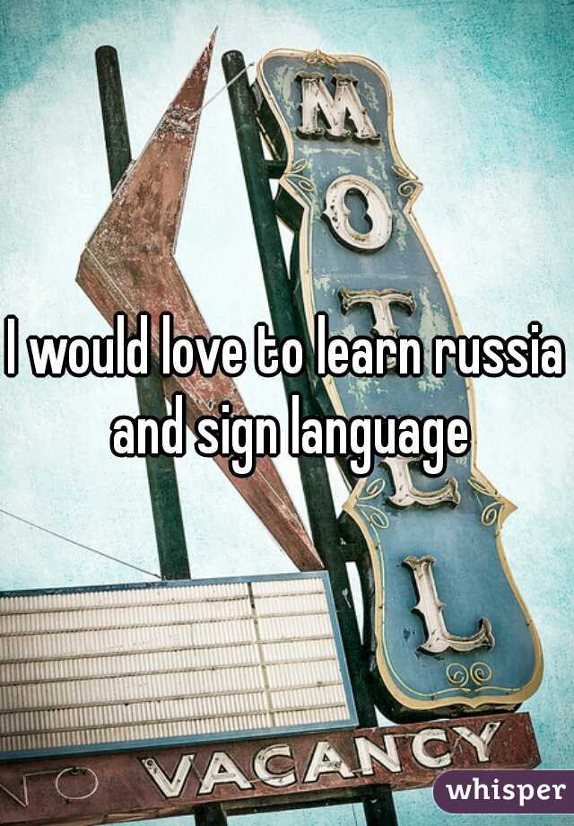 I would love to learn russia and sign language