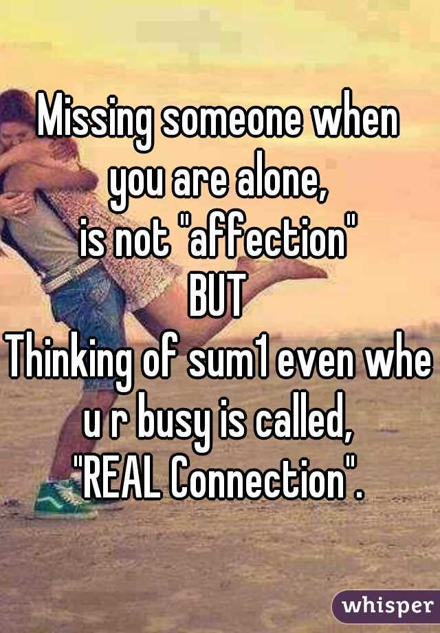 "Missing someone when you are alone, is not ""affection"" . BUT . Thinking of sum1 even when u r busy is called, ""REAL Connection""."