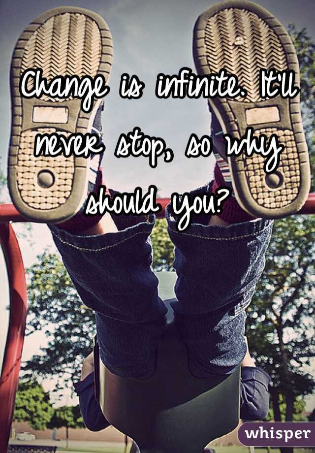 Change is infinite. It'll never stop, so why should you?