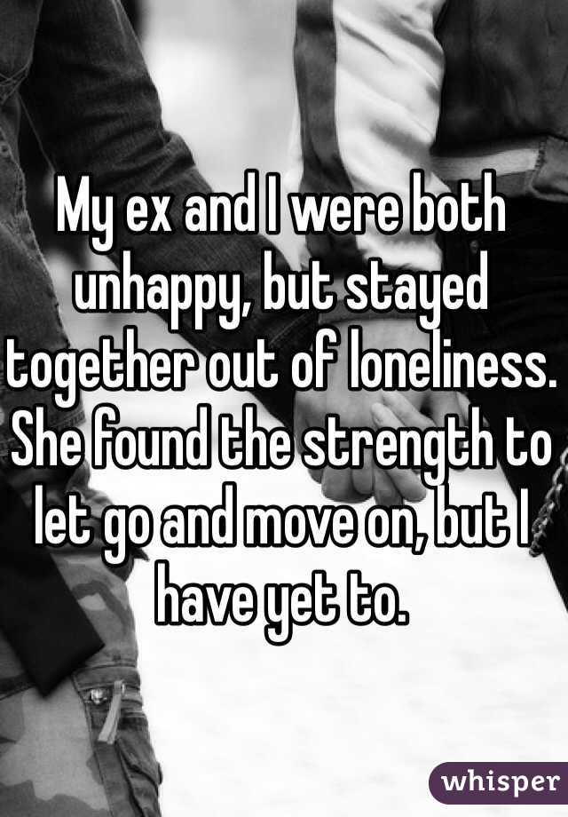 My ex and I were both unhappy, but stayed together out of loneliness. She found the strength to let go and move on, but I have yet to.