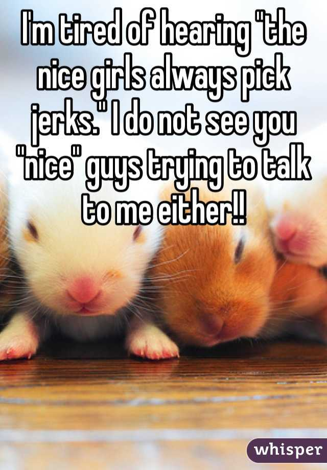 """I'm tired of hearing """"the nice girls always pick jerks."""" I do not see you """"nice"""" guys trying to talk to me either!!"""
