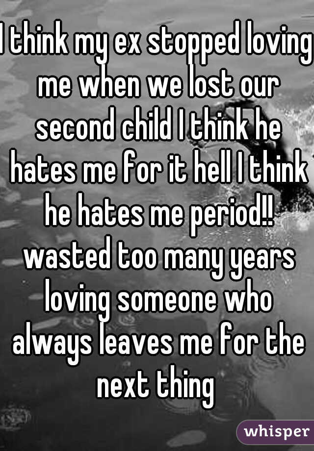 I think my ex stopped loving me when we lost our second child I think he hates me for it hell I think he hates me period!! wasted too many years loving someone who always leaves me for the next thing