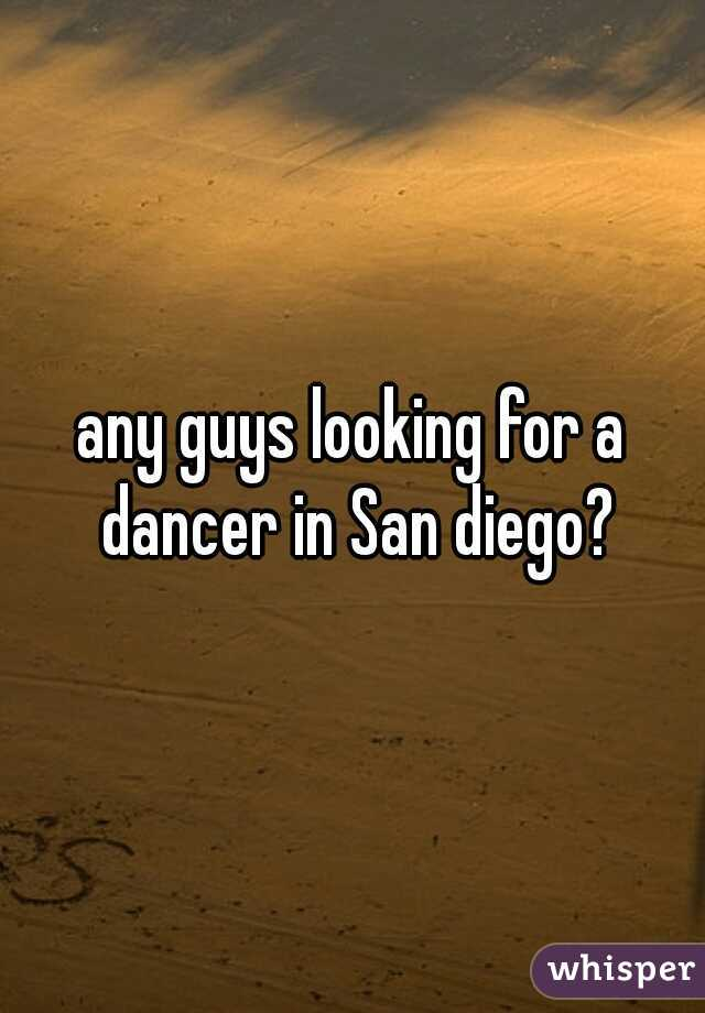 any guys looking for a dancer in San diego?