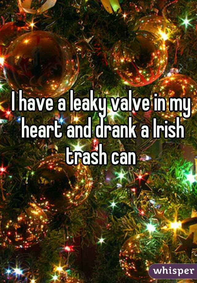 I have a leaky valve in my heart and drank a Irish trash can