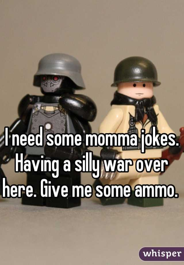 I need some momma jokes. Having a silly war over here. Give me some ammo.