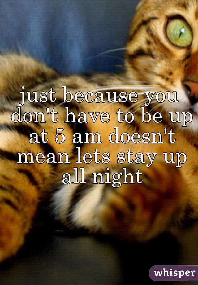 just because you don't have to be up at 5 am doesn't mean lets stay up all night