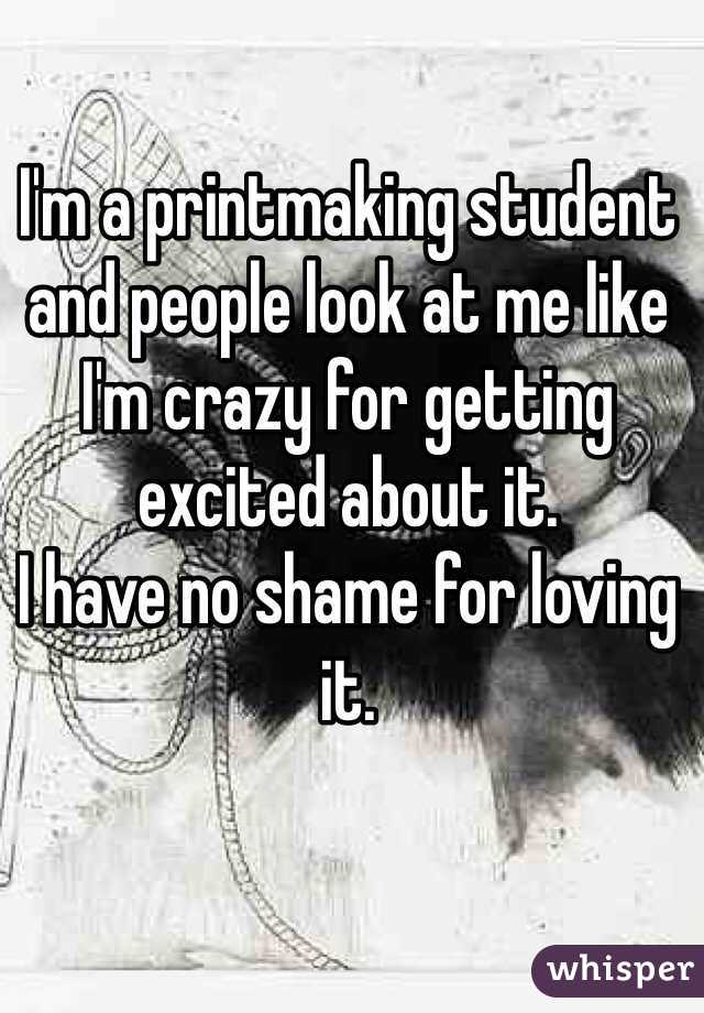 I'm a printmaking student and people look at me like I'm crazy for getting excited about it.  I have no shame for loving it.