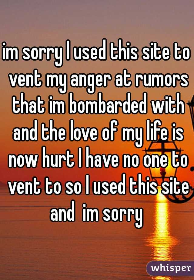 im sorry I used this site to vent my anger at rumors that im bombarded with and the love of my life is now hurt I have no one to vent to so I used this site and  im sorry