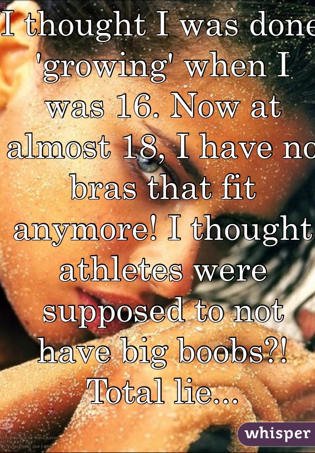 I thought I was done 'growing' when I was 16. Now at almost 18, I have no bras that fit anymore! I thought athletes were supposed to not have big boobs?! Total lie...