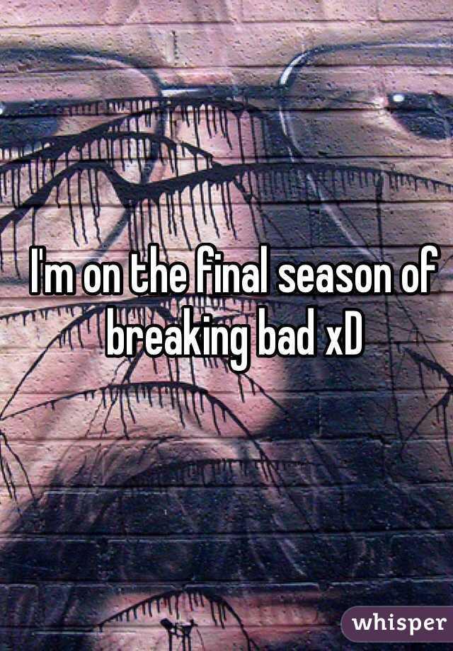 I'm on the final season of breaking bad xD