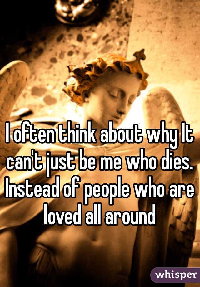 I often think about why It can't just be me who dies. Instead of people who are loved all around