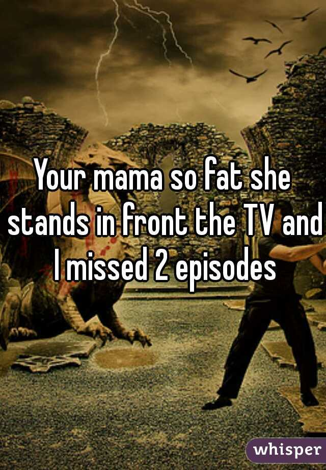 Your mama so fat she stands in front the TV and I missed 2 episodes