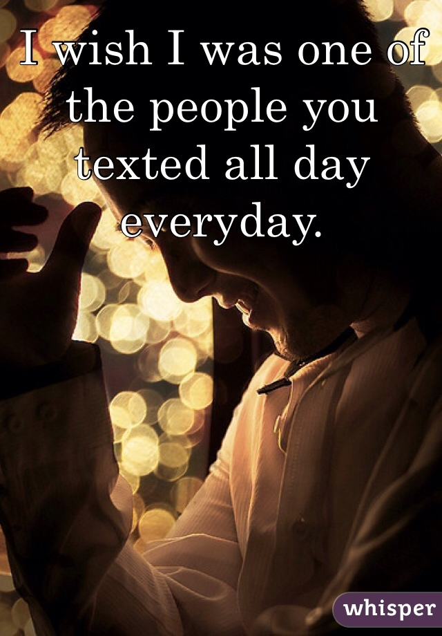 I wish I was one of the people you texted all day everyday.