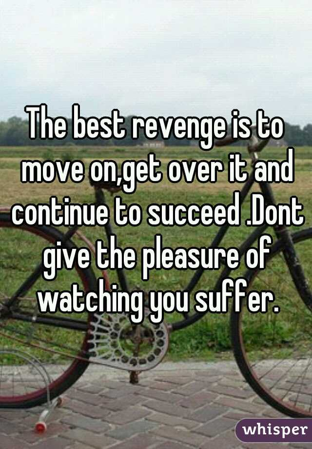The best revenge is to move on,get over it and continue to succeed .Dont give the pleasure of watching you suffer.